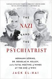 The Nazi and the Psychiatrist : Hermann Goering, Dr. Douglas M. Kelley, and a Fatal Meeting of Minds at the End of WWII
